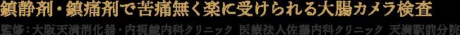 鎮静剤・鎮痛剤で苦痛無く楽に受けられる大腸カメラ検査 監修:大阪天満消化器・内視鏡クリニック