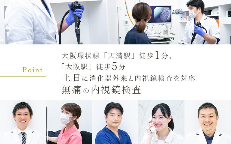 [Point] 大阪環状線「天満駅」徒歩1分、「大阪駅」徒歩5分 土日も内視鏡検査が受けられます 無痛の内視鏡検査